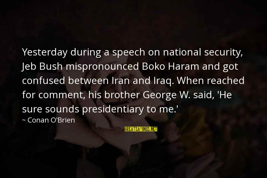 Haram's Sayings By Conan O'Brien: Yesterday during a speech on national security, Jeb Bush mispronounced Boko Haram and got confused