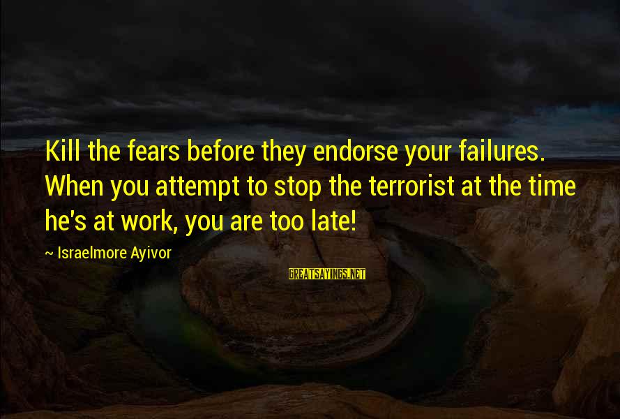 Haram's Sayings By Israelmore Ayivor: Kill the fears before they endorse your failures. When you attempt to stop the terrorist