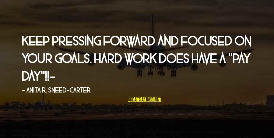 "Hard Day Inspirational Sayings By Anita R. Sneed-Carter: Keep pressing forward and focused on your goals. Hard work does have a ""pay day""!!-"