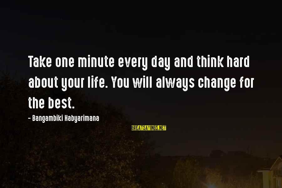 Hard Day Inspirational Sayings By Bangambiki Habyarimana: Take one minute every day and think hard about your life. You will always change