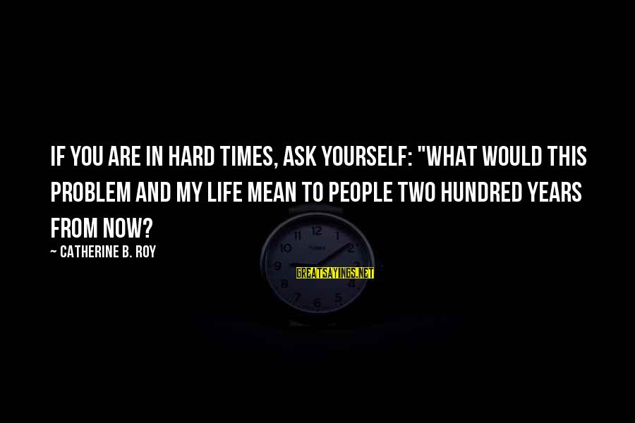 "Hard Day Inspirational Sayings By Catherine B. Roy: If you are in hard times, ask yourself: ""What would this problem and my life"