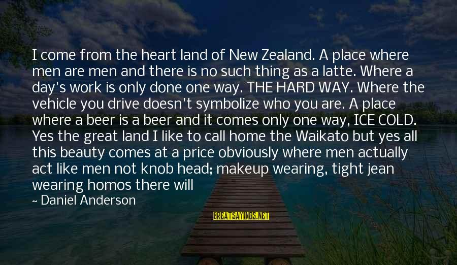 Hard Day Inspirational Sayings By Daniel Anderson: I come from the heart land of New Zealand. A place where men are men
