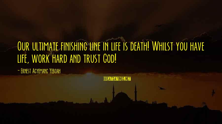 Hard Day Inspirational Sayings By Ernest Agyemang Yeboah: Our ultimate finishing line in life is death! Whilst you have life, work hard and