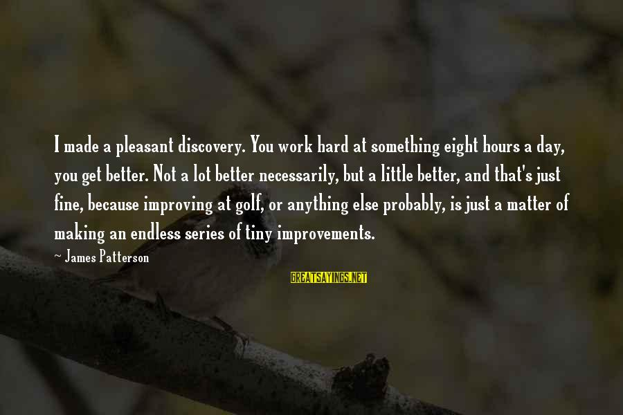 Hard Day Inspirational Sayings By James Patterson: I made a pleasant discovery. You work hard at something eight hours a day, you