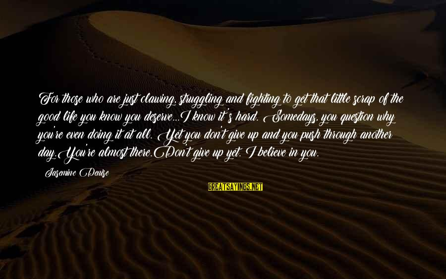 Hard Day Inspirational Sayings By Jasemine Denise: For those who are just clawing, struggling and fighting to get that little scrap of