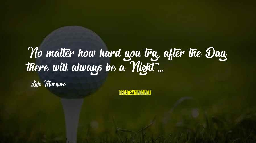 Hard Day Inspirational Sayings By Luis Marques: No matter how hard you try, after the Day there will always be a Night