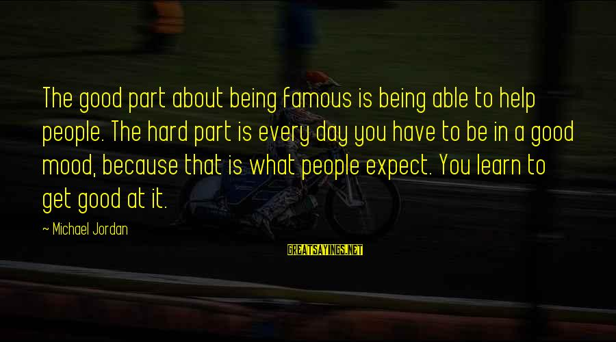 Hard Day Inspirational Sayings By Michael Jordan: The good part about being famous is being able to help people. The hard part