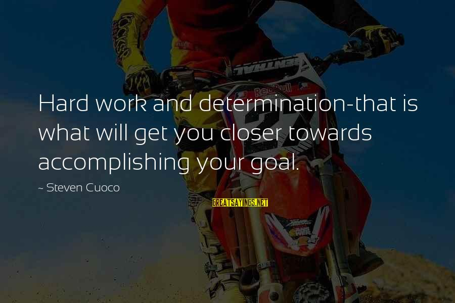 Hard Day Inspirational Sayings By Steven Cuoco: Hard work and determination-that is what will get you closer towards accomplishing your goal.
