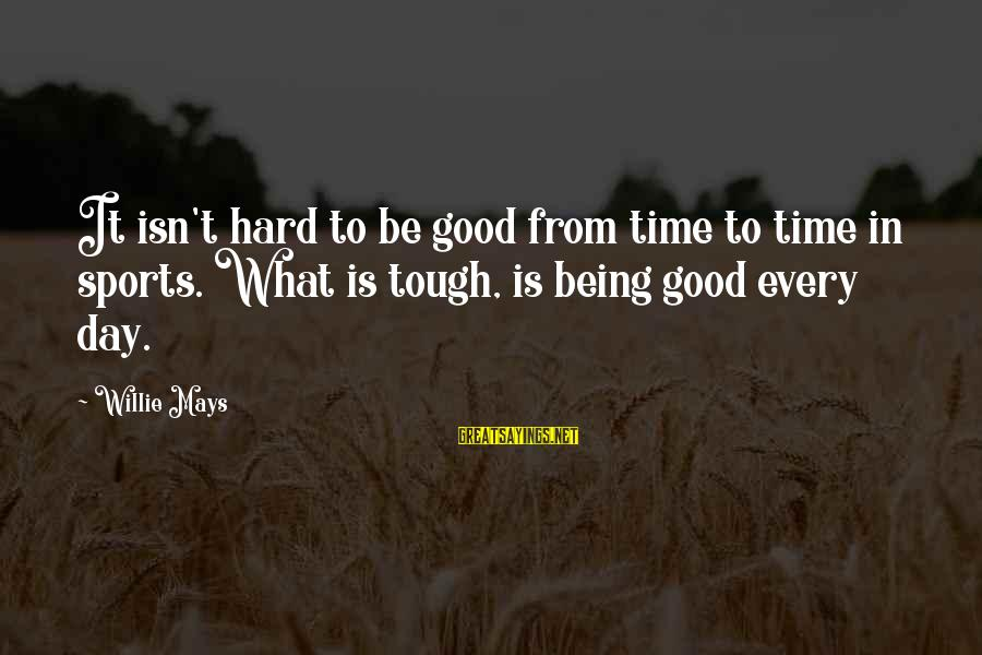 Hard Day Inspirational Sayings By Willie Mays: It isn't hard to be good from time to time in sports. What is tough,