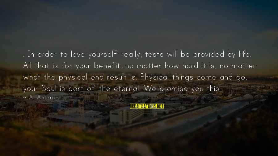 Hard Soul Sayings By A. Antares: . In order to love yourself really, tests will be provided by life. All that