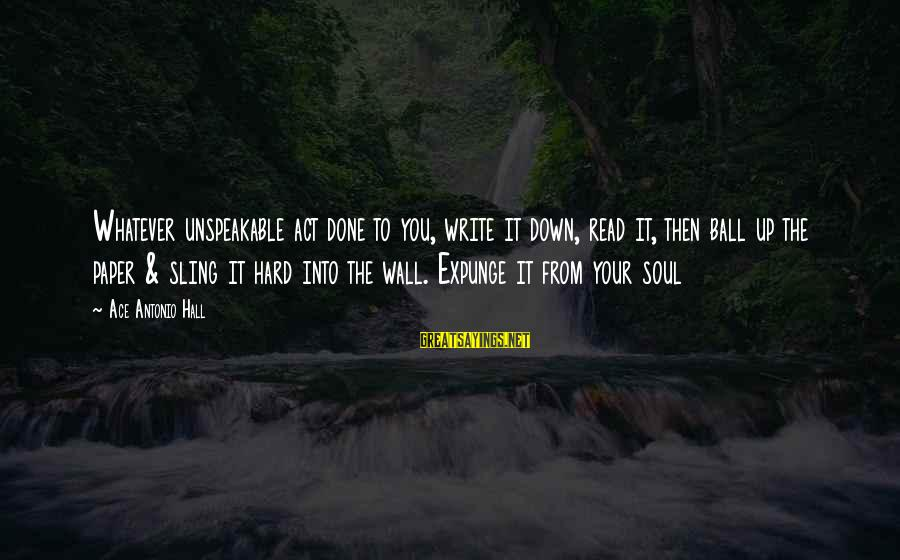 Hard Soul Sayings By Ace Antonio Hall: Whatever unspeakable act done to you, write it down, read it, then ball up the