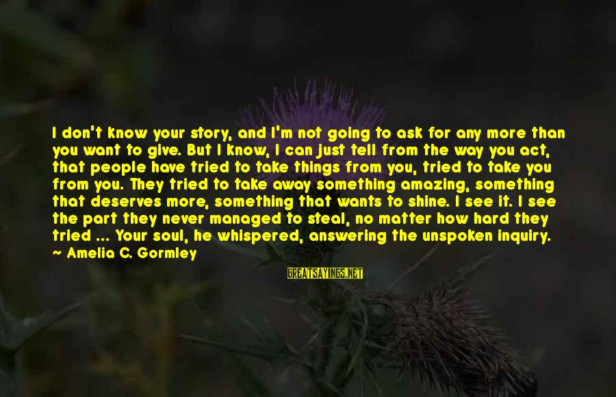 Hard Soul Sayings By Amelia C. Gormley: I don't know your story, and I'm not going to ask for any more than