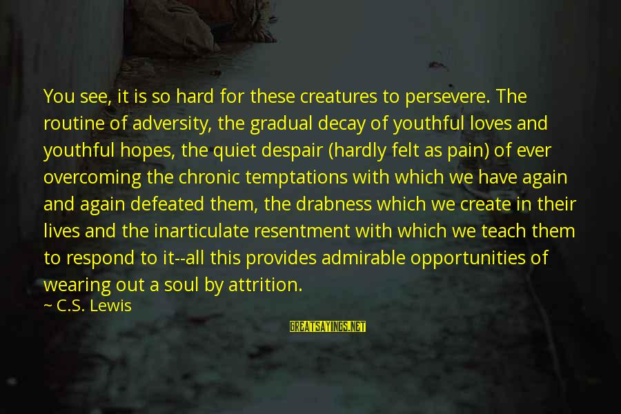 Hard Soul Sayings By C.S. Lewis: You see, it is so hard for these creatures to persevere. The routine of adversity,
