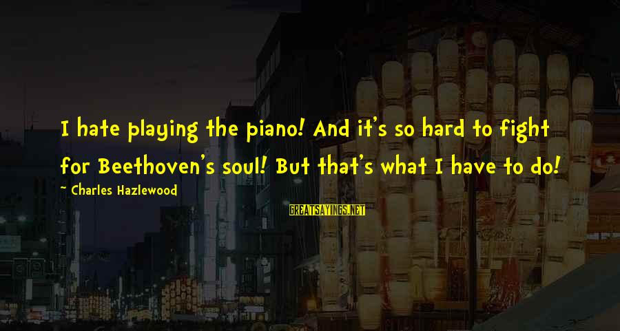 Hard Soul Sayings By Charles Hazlewood: I hate playing the piano! And it's so hard to fight for Beethoven's soul! But