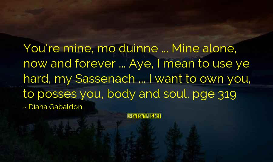 Hard Soul Sayings By Diana Gabaldon: You're mine, mo duinne ... Mine alone, now and forever ... Aye, I mean to