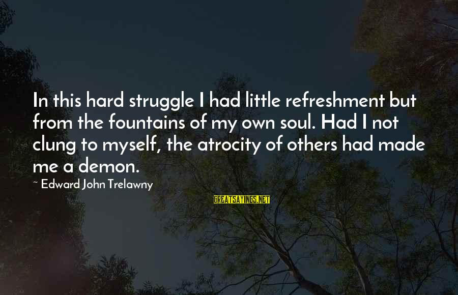 Hard Soul Sayings By Edward John Trelawny: In this hard struggle I had little refreshment but from the fountains of my own