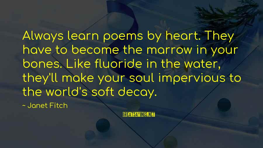 Hard Soul Sayings By Janet Fitch: Always learn poems by heart. They have to become the marrow in your bones. Like