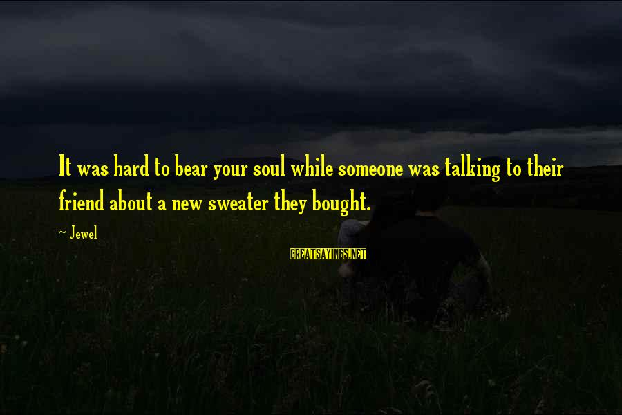Hard Soul Sayings By Jewel: It was hard to bear your soul while someone was talking to their friend about