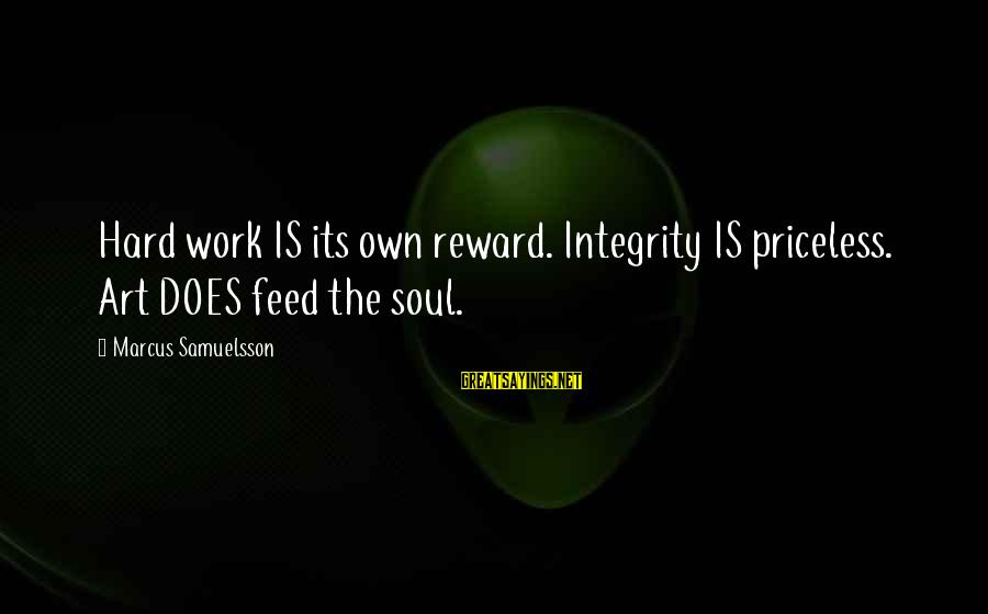 Hard Soul Sayings By Marcus Samuelsson: Hard work IS its own reward. Integrity IS priceless. Art DOES feed the soul.