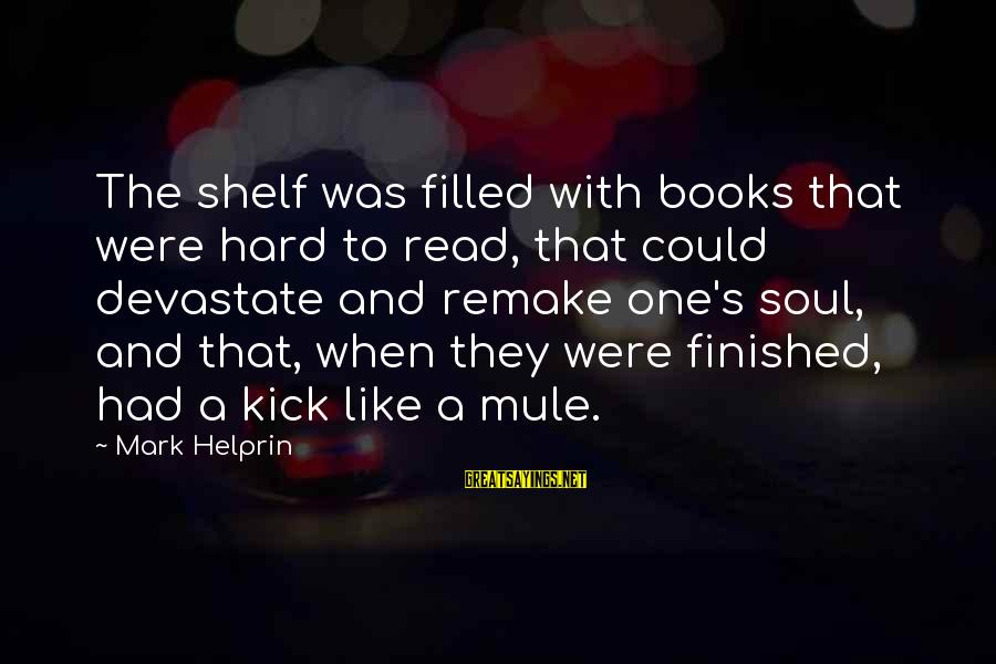 Hard Soul Sayings By Mark Helprin: The shelf was filled with books that were hard to read, that could devastate and