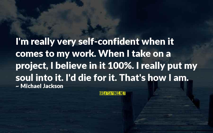 Hard Soul Sayings By Michael Jackson: I'm really very self-confident when it comes to my work. When I take on a