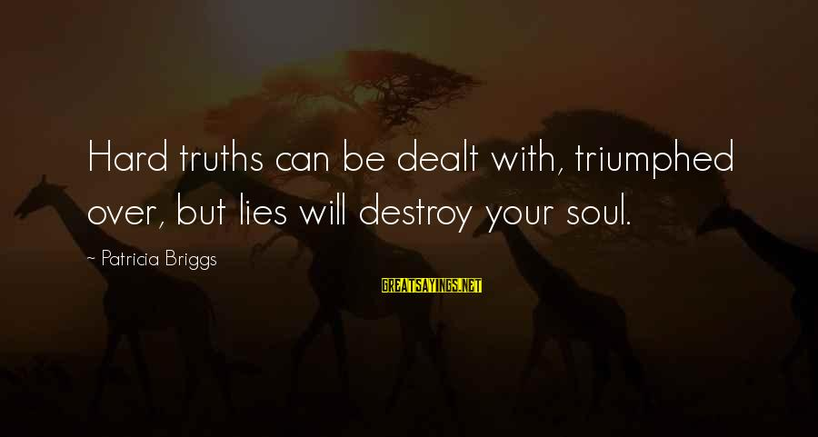 Hard Soul Sayings By Patricia Briggs: Hard truths can be dealt with, triumphed over, but lies will destroy your soul.