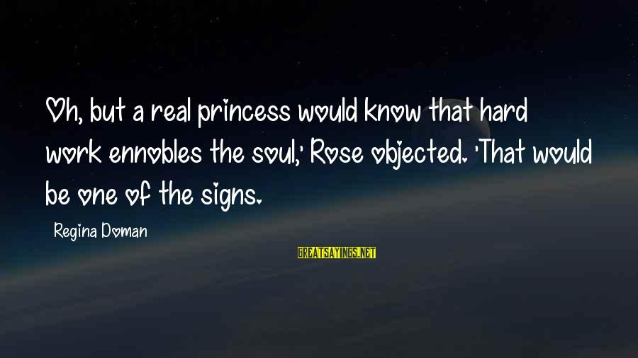 Hard Soul Sayings By Regina Doman: Oh, but a real princess would know that hard work ennobles the soul,' Rose objected.