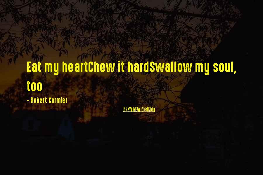 Hard Soul Sayings By Robert Cormier: Eat my heartChew it hardSwallow my soul, too
