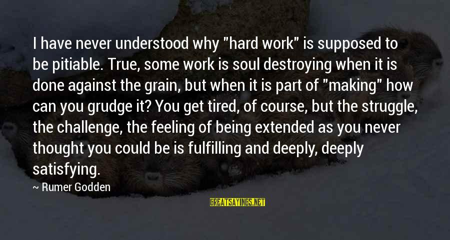 "Hard Soul Sayings By Rumer Godden: I have never understood why ""hard work"" is supposed to be pitiable. True, some work"