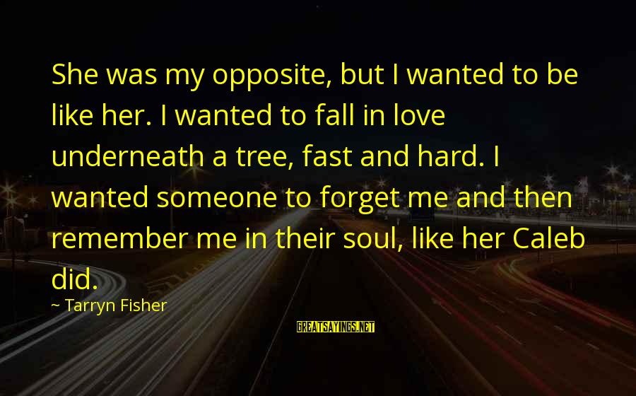 Hard Soul Sayings By Tarryn Fisher: She was my opposite, but I wanted to be like her. I wanted to fall