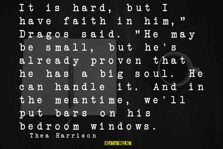 """Hard Soul Sayings By Thea Harrison: It is hard, but I have faith in him,"""" Dragos said. """"He may be small,"""
