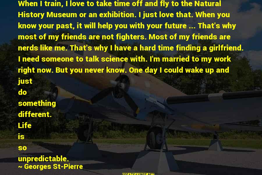 Hard Time With Love Sayings By Georges St-Pierre: When I train, I love to take time off and fly to the Natural History