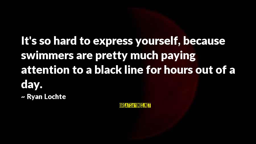 Hard To Express Yourself Sayings By Ryan Lochte: It's so hard to express yourself, because swimmers are pretty much paying attention to a