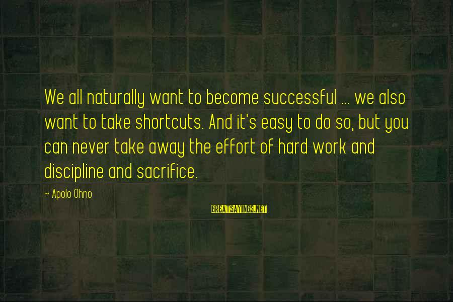 Hard Work And Sacrifice Sayings By Apolo Ohno: We all naturally want to become successful ... we also want to take shortcuts. And
