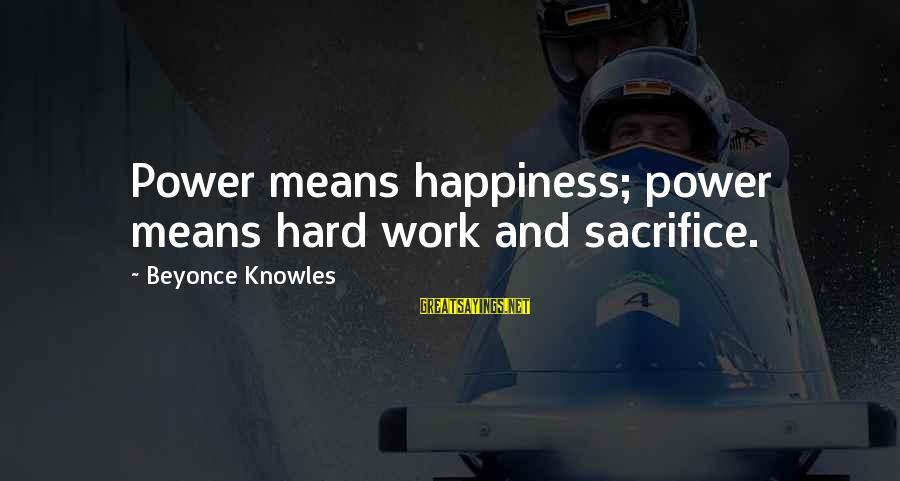Hard Work And Sacrifice Sayings By Beyonce Knowles: Power means happiness; power means hard work and sacrifice.