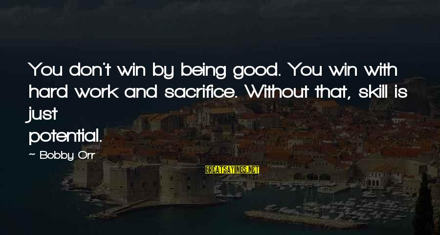 Hard Work And Sacrifice Sayings By Bobby Orr: You don't win by being good. You win with hard work and sacrifice. Without that,