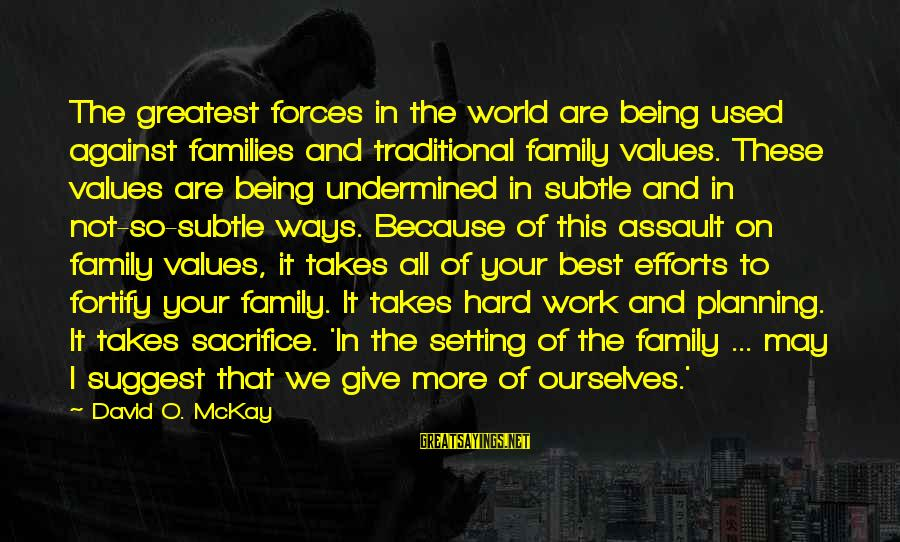 Hard Work And Sacrifice Sayings By David O. McKay: The greatest forces in the world are being used against families and traditional family values.