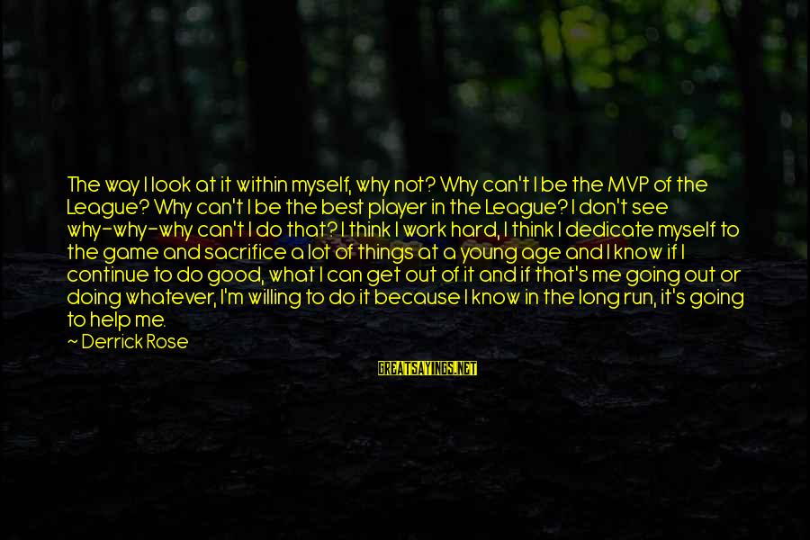 Hard Work And Sacrifice Sayings By Derrick Rose: The way I look at it within myself, why not? Why can't I be the
