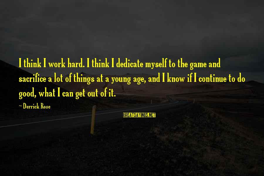 Hard Work And Sacrifice Sayings By Derrick Rose: I think I work hard. I think I dedicate myself to the game and sacrifice