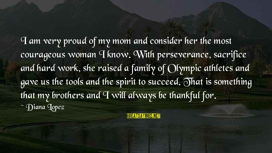 Hard Work And Sacrifice Sayings By Diana Lopez: I am very proud of my mom and consider her the most courageous woman I