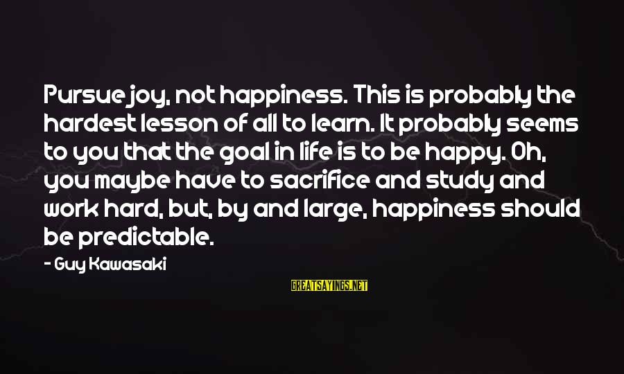 Hard Work And Sacrifice Sayings By Guy Kawasaki: Pursue joy, not happiness. This is probably the hardest lesson of all to learn. It