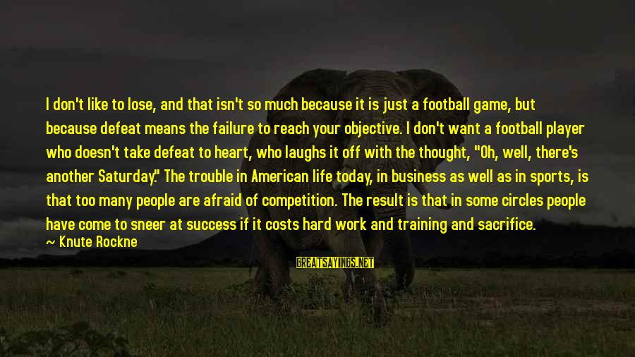 Hard Work And Sacrifice Sayings By Knute Rockne: I don't like to lose, and that isn't so much because it is just a