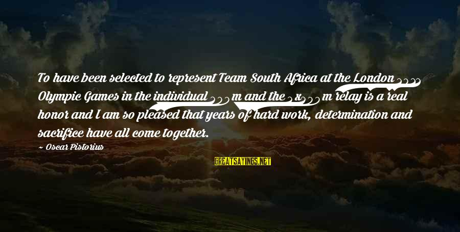 Hard Work And Sacrifice Sayings By Oscar Pistorius: To have been selected to represent Team South Africa at the London 2012 Olympic Games