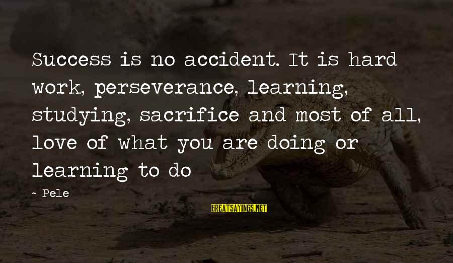 Hard Work And Sacrifice Sayings By Pele: Success is no accident. It is hard work, perseverance, learning, studying, sacrifice and most of