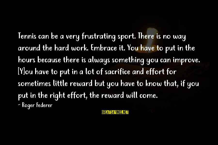 Hard Work And Sacrifice Sayings By Roger Federer: Tennis can be a very frustrating sport. There is no way around the hard work.