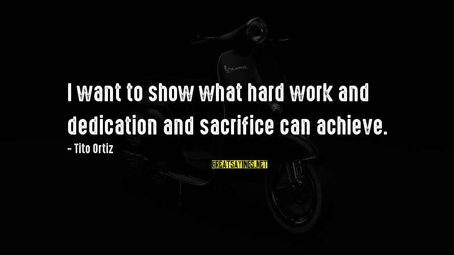 Hard Work And Sacrifice Sayings By Tito Ortiz: I want to show what hard work and dedication and sacrifice can achieve.