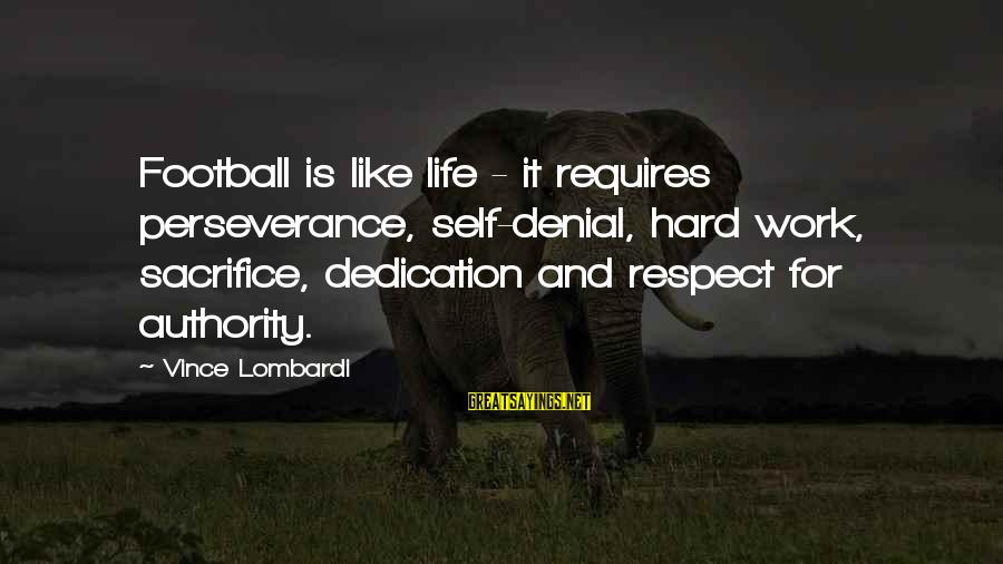 Hard Work And Sacrifice Sayings By Vince Lombardi: Football is like life - it requires perseverance, self-denial, hard work, sacrifice, dedication and respect