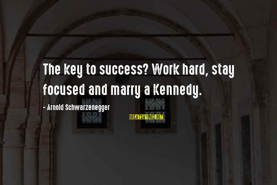 Hard Work Key Success Sayings By Arnold Schwarzenegger: The key to success? Work hard, stay focused and marry a Kennedy.