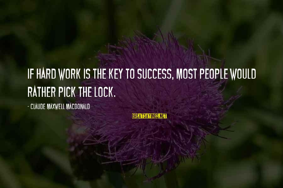 Hard Work Key Success Sayings By Claude Maxwell MacDonald: If hard work is the key to success, most people would rather pick the lock.