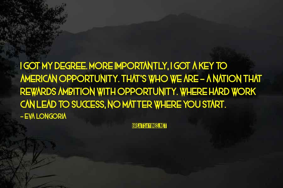 Hard Work Key Success Sayings By Eva Longoria: I got my degree. More importantly, I got a key to American opportunity. That's who